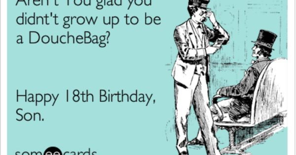 Aren T You Glad You Didnt T Grow Up To Be A Douchebag Happy 18th Birthday Son Birthday Quotes Funny Boy Quotes Birthday Humor