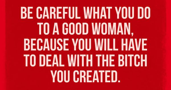 Be careful what you do to a good woman, because you will