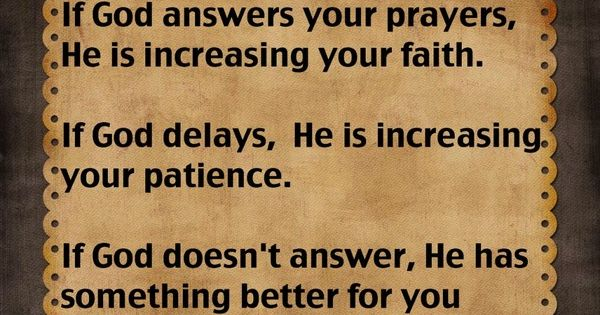 If God answers your prayers, He is increasing your faith. If God
