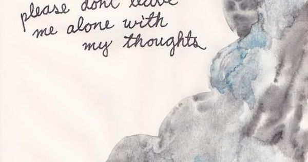 Please Don't Leave Me Alone With My Thoughts Picture Quote