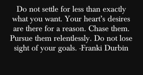 Do not settle for less than exactly what you want. Your heart's