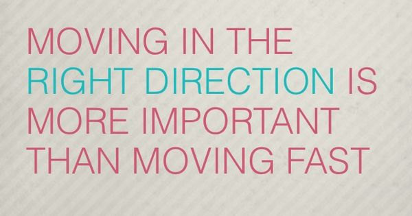Moving In The Right Direction Is More Important Than