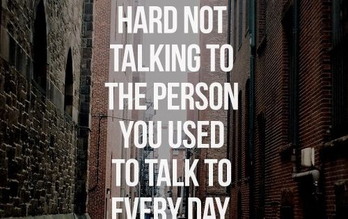 It's really hard not talking to the person you used to talk