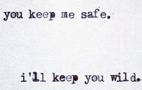 You keep me safe. i'll keep you wild. tattoo idea?
