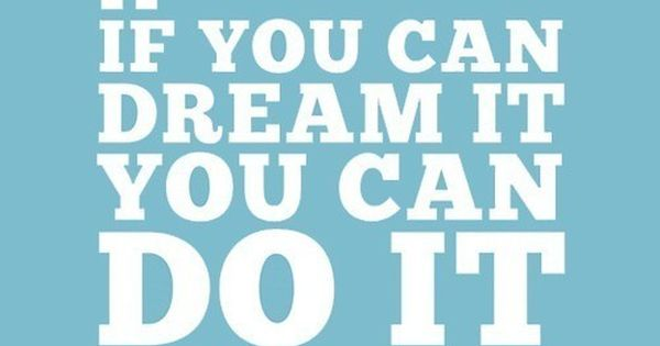 "If you can dream it you can do it"" - Walt Disney"