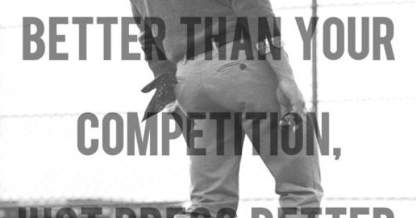 if you can't be better than your competition, just dress better
