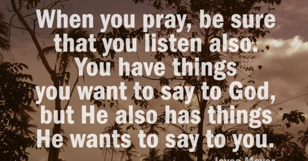 Joyce Meyer/ Be still and listen to what he has to say.