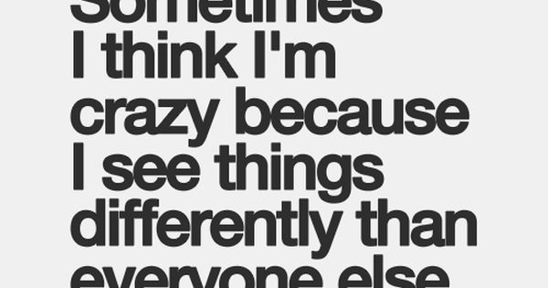 Sometimes I Think Im Crazy Because I See Things