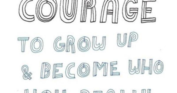 Truth. It takes courage to grow up and become who you really