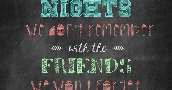 """""""here's To The Nights We Don't Remember With The Friends"""