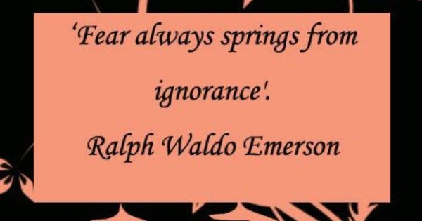 fear always springs from ignorance Fear always springs from ignorance ralph waldo emerson (1803-1882), us essayist, poet, philosopher oration, august 31, 1837, delivered before the phi beta kappa society, cambridge.