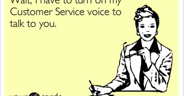 wait i to turn on my customer service voice to talk