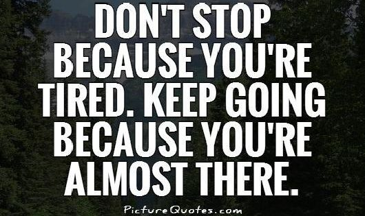 Don't Stop Because You're Tired. Keep Going Because You're