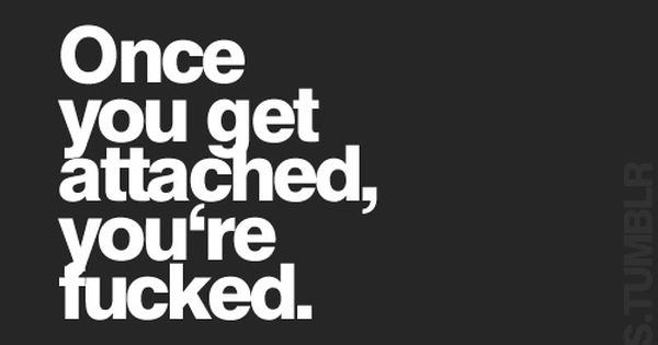 Don't get attached. Like never.