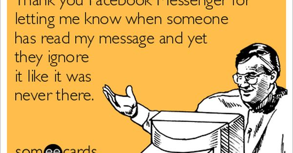 Thank You Facebook Messenger For Letting Me Know When Someone Has Read My Message And Yet They Ignore It Like It Was Never Ecards Funny You Funny Funny Quotes