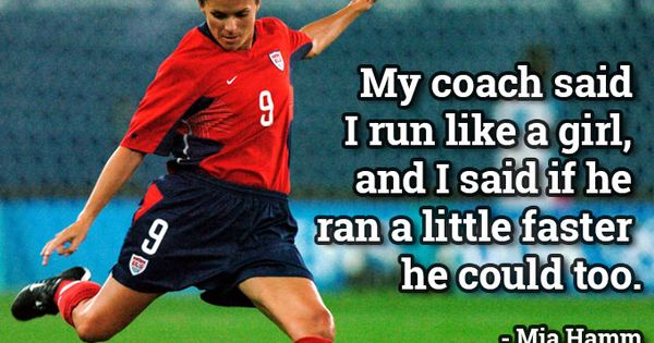 """My coach said I run like a girl, and I said if"