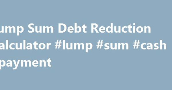 Lump Sum Debt Reduction Calculator #Lump #Sum #Cash #Payment Http