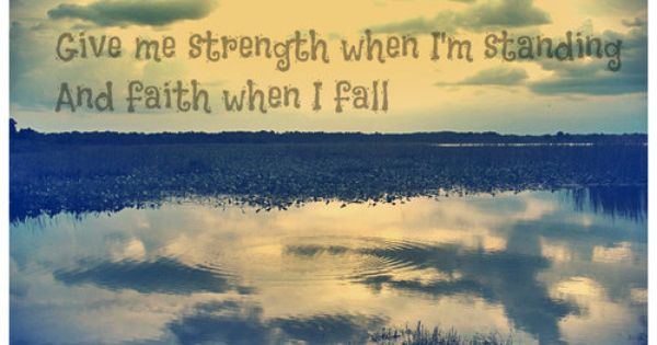 Give me Strength when I'm standing and Faith when I fall.✝~Kip Moore...