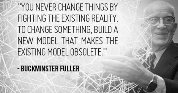 Image result for buckminster fuller you never change things obsolete