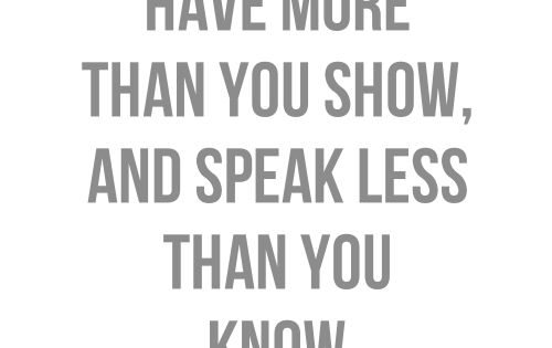 Have more than you show, and speak less than you know. Truth