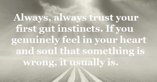 Always, always trust your first gut instincts. If you genuinely feel in