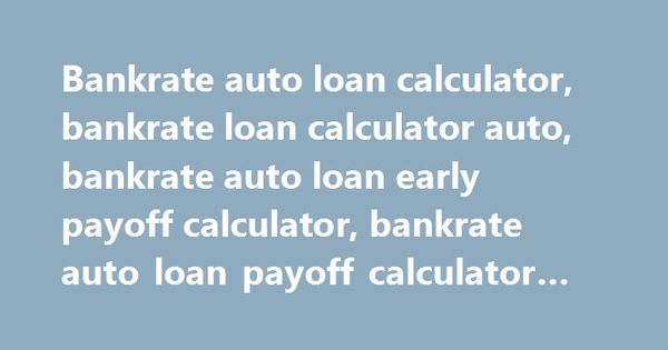 Bankrate Auto Loan Calculator Early Payoff Ore
