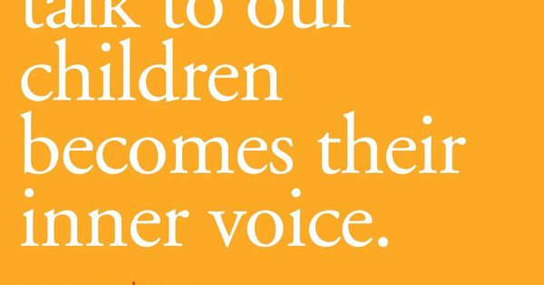 The way we talk to our children becomes their inner voice. I