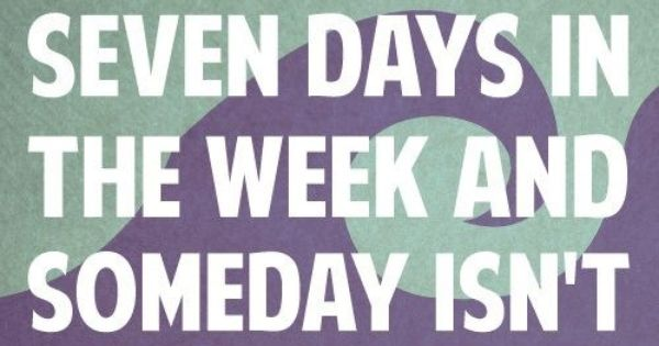 There are 7 days in the week and SOMEDAY isn't one of