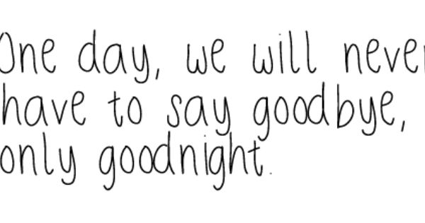 Aww... One day, we will never have to say goodbye, only goodnight.
