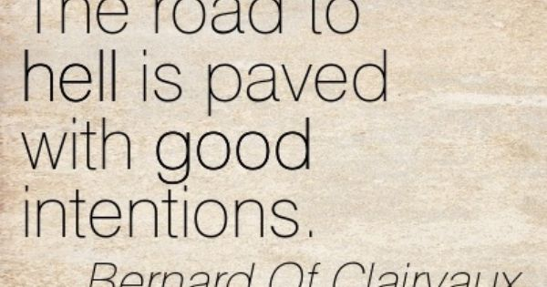 The road to hell is paved with good intentions. Bernard Of ...