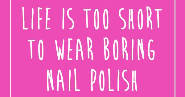 Manicure Quotes And Sayings: Life Is Too Short To Wear Boring Nail Polish!