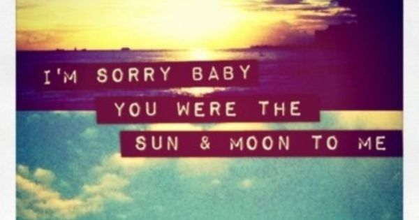 """I'm Sorry Baby, You Were The Sun And Moon To Me"""