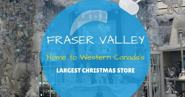 Fraser Valley Home To Western Canada S Largest Christmas Store Fraser Valley Western Canada Christmas Store