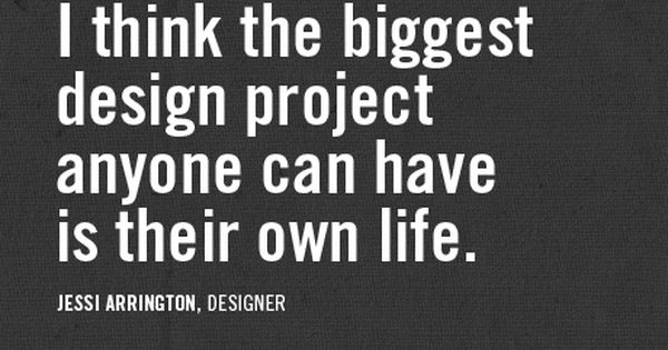 The biggest design project anyone can have is their own life. quote