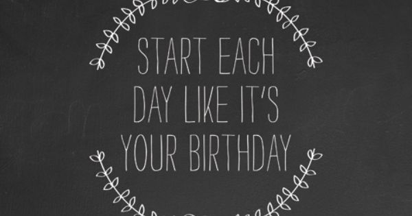 Start each day likes its your birthday quote