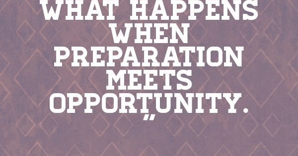 """Luck Is What Happens When Preparation Meets Opportunity"