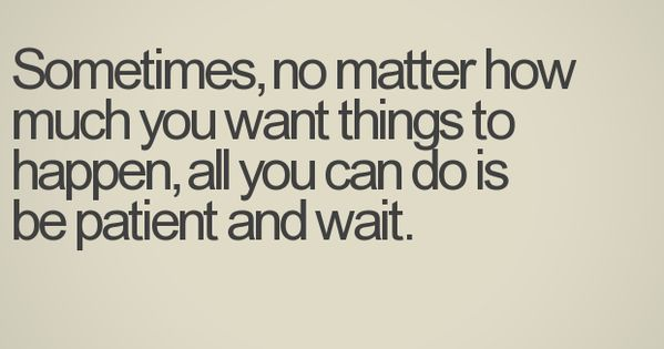 Be patient and wait.
