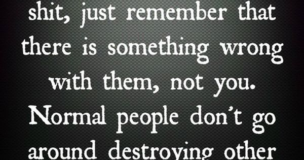 Normal people don't go around destroying other human beings. ---So very true.