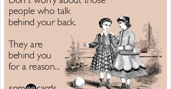 Don't worry about those people who talk behind your back ...