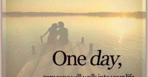 """One Day Someone Will Come Into Your Life And Make You"