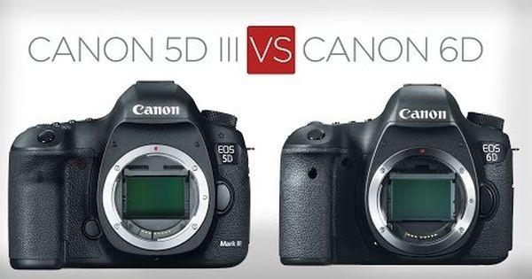 Canon 5d Mark Iii Vs Canon 6d A Sensible Buyer S Guide Www
