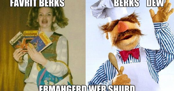 The original ermergerd dude! The Swedish Chef!