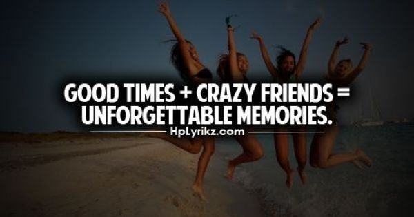 Pinterest Crazy Quotes: Good Times + Crazy Friends = Unforgettable Memories