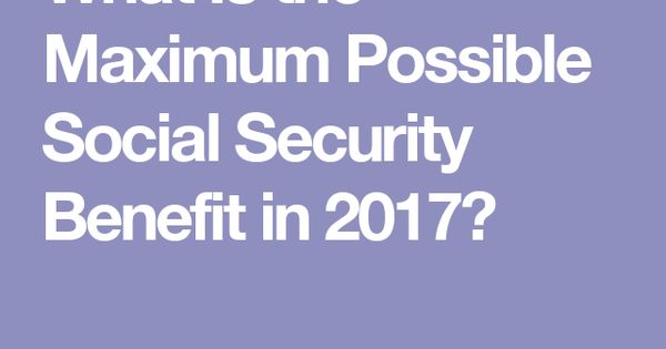 What Is The Maximum Possible Social Security Benefit In 2017 Social Security Security Social