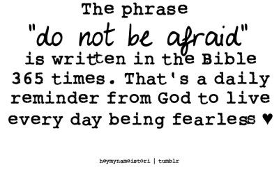 "The Phrase ""do not be afraid""is written in the Bible 365 times."