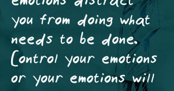 """Don't let your emotions distract you..."""
