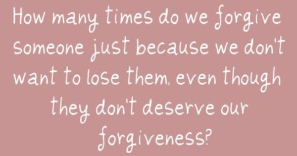 Everyone deserves forgiveness, because it's how we move forward...but not everyone deserves