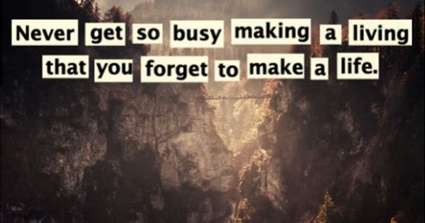 17 Best Too Busy Quotes On Pinterest: Never Get So Busy Making A Living That You Forget To Make