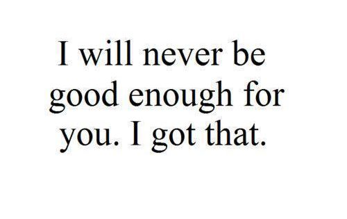 Sad Quotes Not Good Enough: I Will Never Be Good Enough For You. I Pray You Find The