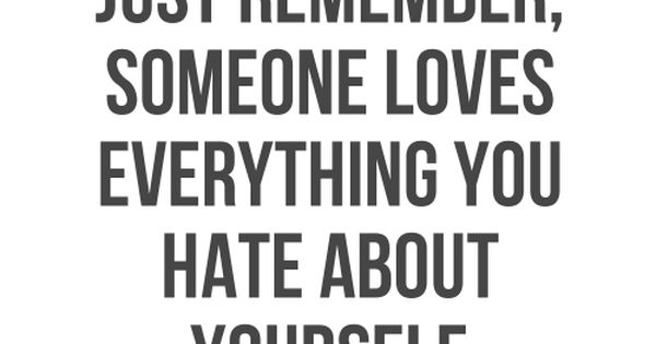 Just remember : Someone loves everything you hate about yourself | See